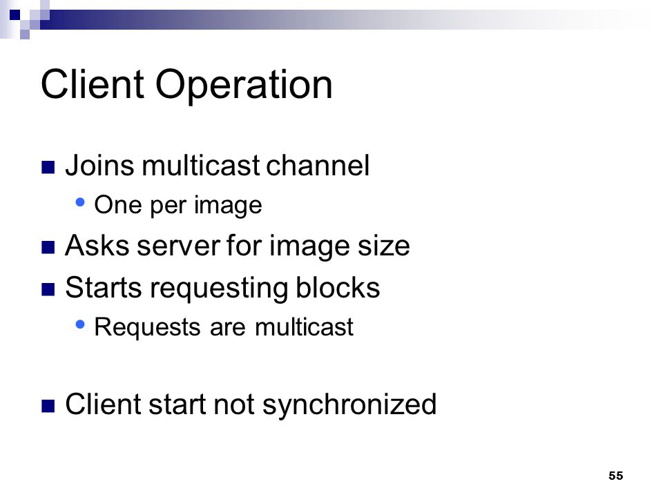 55 Client Operation Joins multicast channel  One per image Asks server for image size Starts requesting blocks  Requests are multicast Client start not synchronized