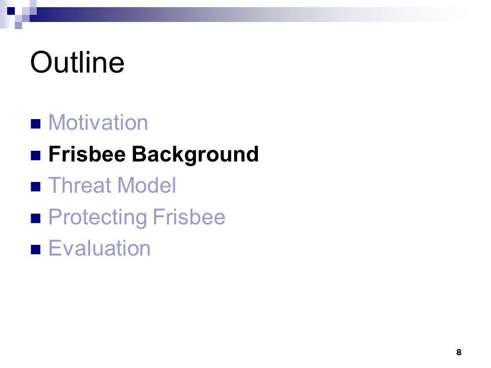 8 Outline Motivation Frisbee Background Threat Model Protecting Frisbee Evaluation