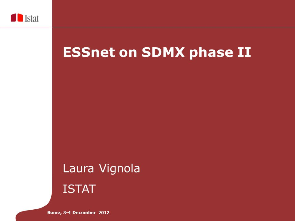 ESSnet on SDMX phase II Laura Vignola ISTAT Rome, 3-4 December 2012