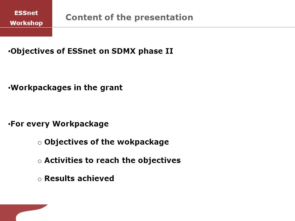 Content of the presentation Objectives of ESSnet on SDMX phase II Workpackages in the grant For every Workpackage o Objectives of the wokpackage o Activities to reach the objectives o Results achieved SISAI ESSnet Workshop