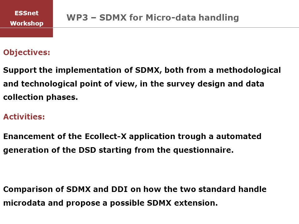 WP3 – SDMX for Micro-data handling Objectives: Support the implementation of SDMX, both from a methodological and technological point of view, in the survey design and data collection phases.