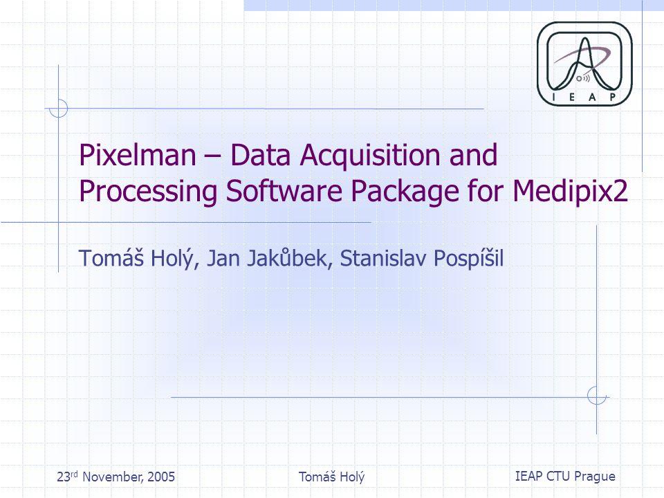 IEAP CTU Prague 23 rd November, 2005Tomáš Holý Pixelman – Data Acquisition and Processing Software Package for Medipix2 Tomáš Holý, Jan Jakůbek, Stanislav Pospíšil