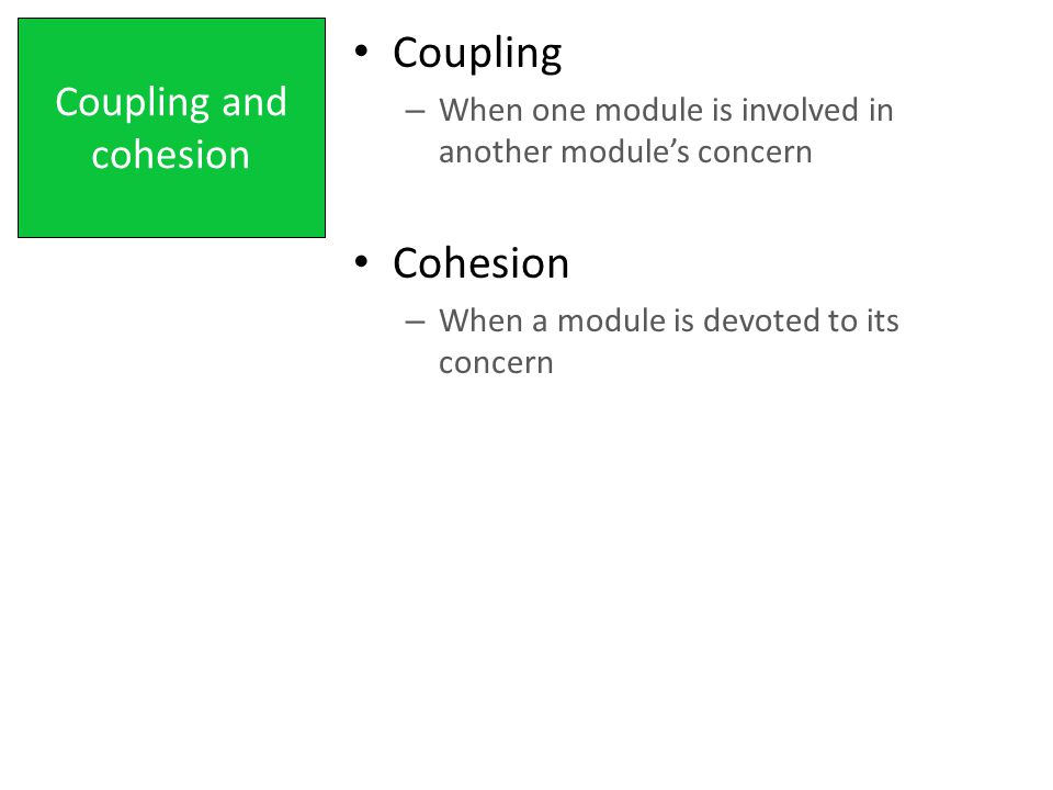 Coupling and cohesion Coupling – When one module is involved in another module's concern Cohesion – When a module is devoted to its concern