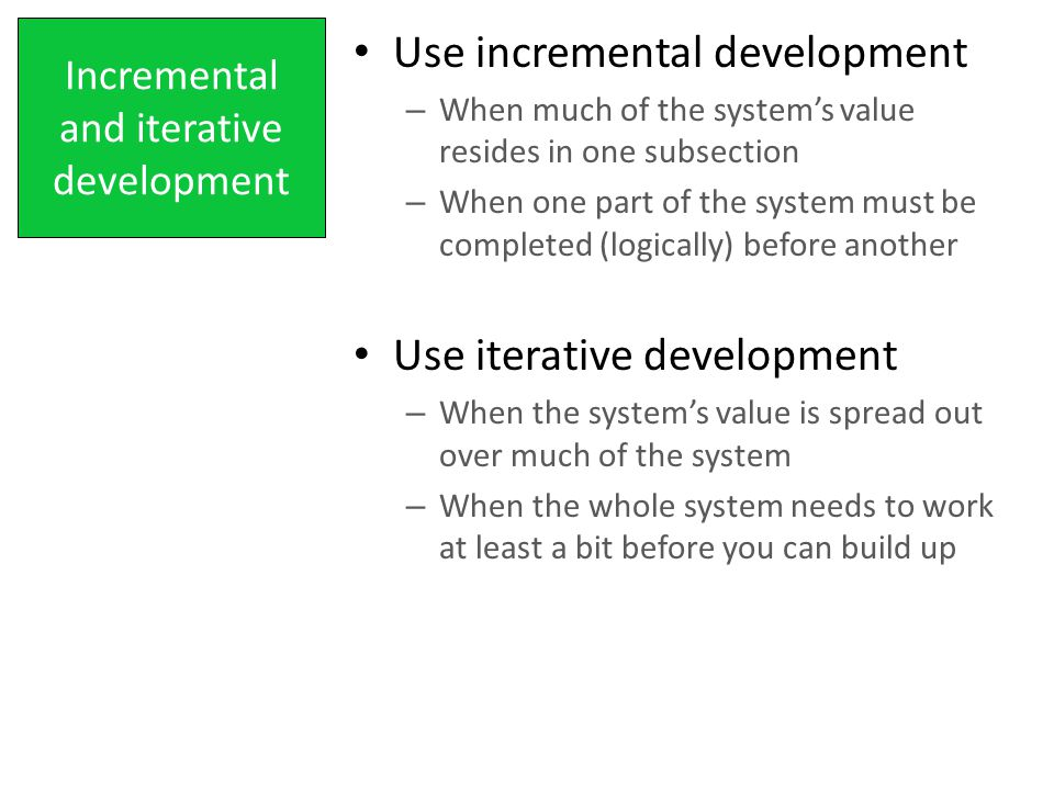 Incremental and iterative development Use incremental development – When much of the system's value resides in one subsection – When one part of the system must be completed (logically) before another Use iterative development – When the system's value is spread out over much of the system – When the whole system needs to work at least a bit before you can build up