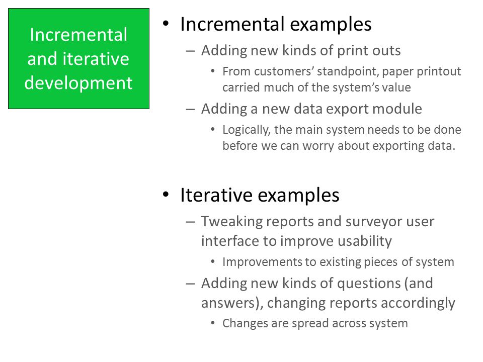 Incremental and iterative development Incremental examples – Adding new kinds of print outs From customers' standpoint, paper printout carried much of the system's value – Adding a new data export module Logically, the main system needs to be done before we can worry about exporting data.