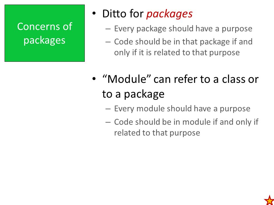 Concerns of packages Ditto for packages – Every package should have a purpose – Code should be in that package if and only if it is related to that purpose Module can refer to a class or to a package – Every module should have a purpose – Code should be in module if and only if related to that purpose