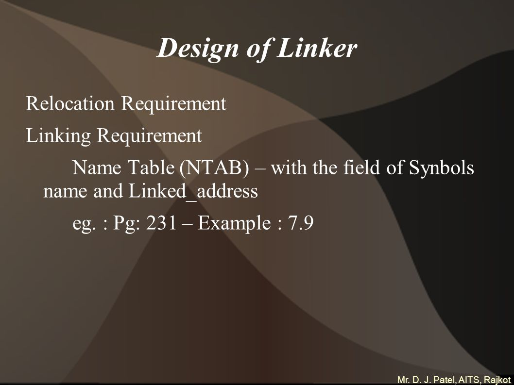 Mr. D. J. Patel, AITS, Rajkot Design of Linker Relocation Requirement Linking Requirement Name Table (NTAB) – with the field of Synbols name and Linke
