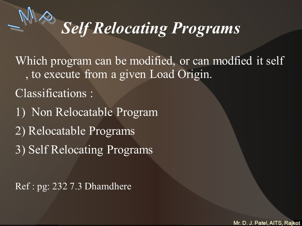 Mr. D. J. Patel, AITS, Rajkot Self Relocating Programs Which program can be modified, or can modfied it self, to execute from a given Load Origin. Cla