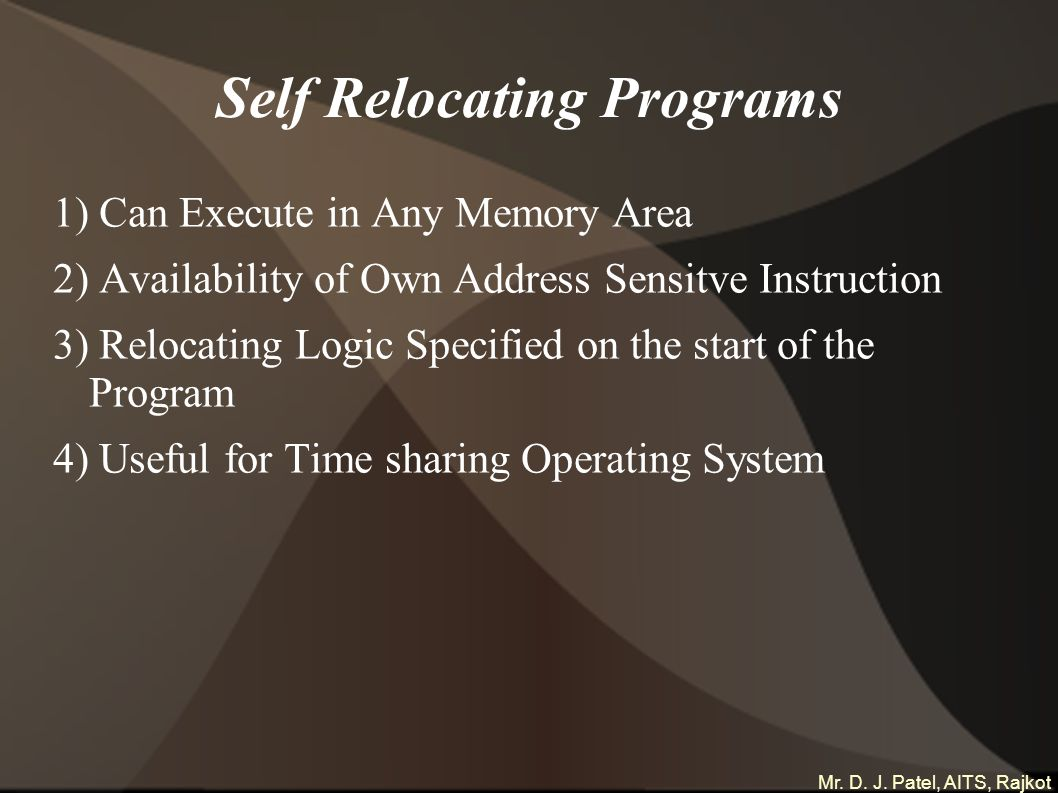 Mr. D. J. Patel, AITS, Rajkot Self Relocating Programs 1) Can Execute in Any Memory Area 2) Availability of Own Address Sensitve Instruction 3) Reloca