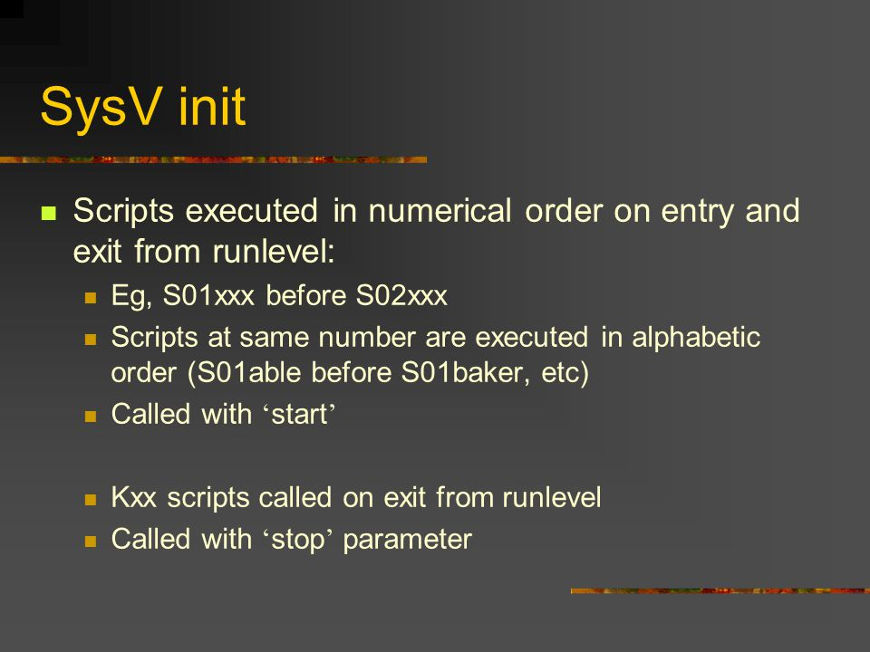SysV init Scripts executed in numerical order on entry and exit from runlevel: Eg, S01xxx before S02xxx Scripts at same number are executed in alphabetic order (S01able before S01baker, etc) Called with ' start ' Kxx scripts called on exit from runlevel Called with ' stop ' parameter