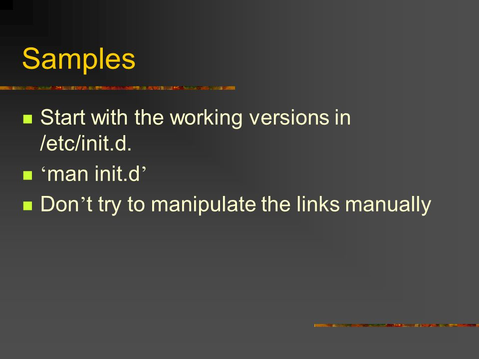 Samples Start with the working versions in /etc/init.d. ' man init.d ' Don ' t try to manipulate the links manually