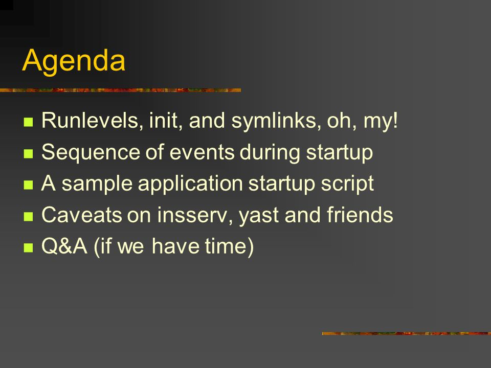 Agenda Runlevels, init, and symlinks, oh, my! Sequence of events during startup A sample application startup script Caveats on insserv, yast and frien