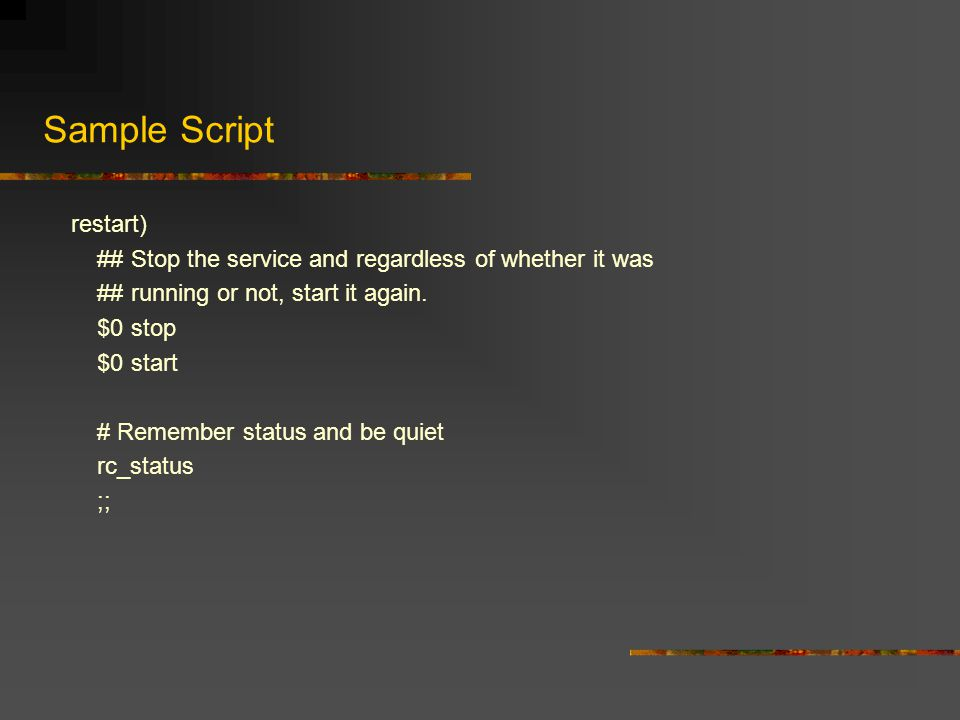 Sample Script restart) ## Stop the service and regardless of whether it was ## running or not, start it again.