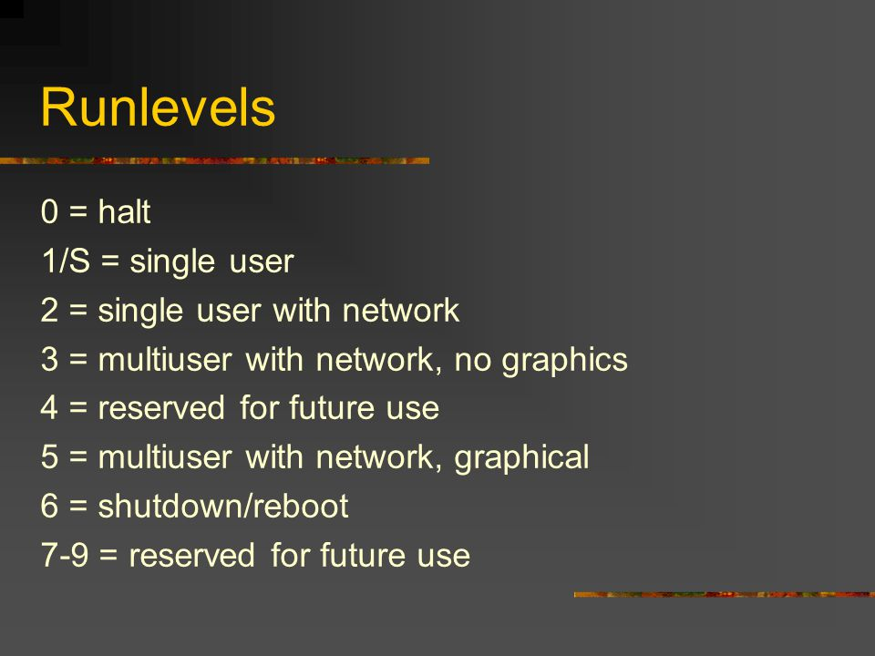 Runlevels 0 = halt 1/S = single user 2 = single user with network 3 = multiuser with network, no graphics 4 = reserved for future use 5 = multiuser with network, graphical 6 = shutdown/reboot 7-9 = reserved for future use