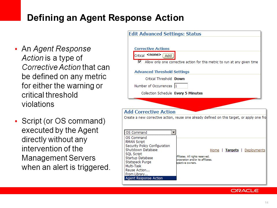 14 Defining an Agent Response Action An Agent Response Action is a type of Corrective Action that can be defined on any metric for either the warning or critical threshold violations Script (or OS command) executed by the Agent directly without any intervention of the Management Servers when an alert is triggered.