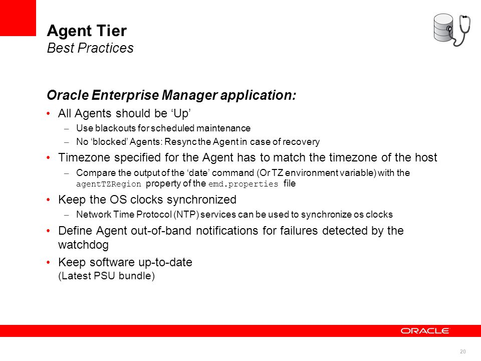 20 Agent Tier Best Practices Oracle Enterprise Manager application: All Agents should be 'Up' – Use blackouts for scheduled maintenance – No 'blocked' Agents: Resync the Agent in case of recovery Timezone specified for the Agent has to match the timezone of the host – Compare the output of the 'date' command (Or TZ environment variable) with the agentTZRegion property of the emd.properties file Keep the OS clocks synchronized – Network Time Protocol (NTP) services can be used to synchronize os clocks Define Agent out-of-band notifications for failures detected by the watchdog Keep software up-to-date (Latest PSU bundle)