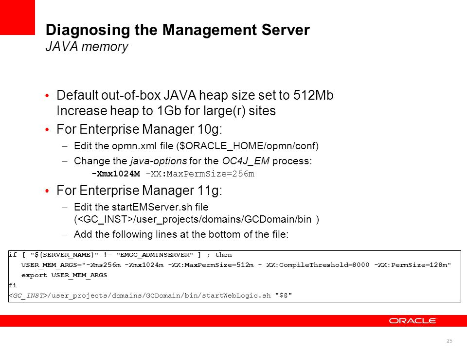 25 Diagnosing the Management Server JAVA memory Default out-of-box JAVA heap size set to 512Mb Increase heap to 1Gb for large(r) sites For Enterprise Manager 10g: – Edit the opmn.xml file ($ORACLE_HOME/opmn/conf) – Change the java-options for the OC4J_EM process: -Xmx1024M -XX:MaxPermSize=256m For Enterprise Manager 11g: – Edit the startEMServer.sh file ( /user_projects/domains/GCDomain/bin ) – Add the following lines at the bottom of the file: if [ ${SERVER_NAME} != EMGC_ADMINSERVER ] ; then USER_MEM_ARGS= -Xms256m -Xmx1024m -XX:MaxPermSize=512m - XX:CompileThreshold=8000 -XX:PermSize=128m export USER_MEM_ARGS fi /user_projects/domains/GCDomain/bin/startWebLogic.sh $@