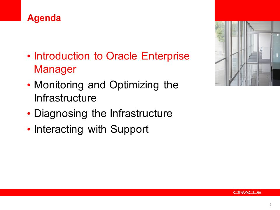 3 Agenda Introduction to Oracle Enterprise Manager Monitoring and Optimizing the Infrastructure Diagnosing the Infrastructure Interacting with Support