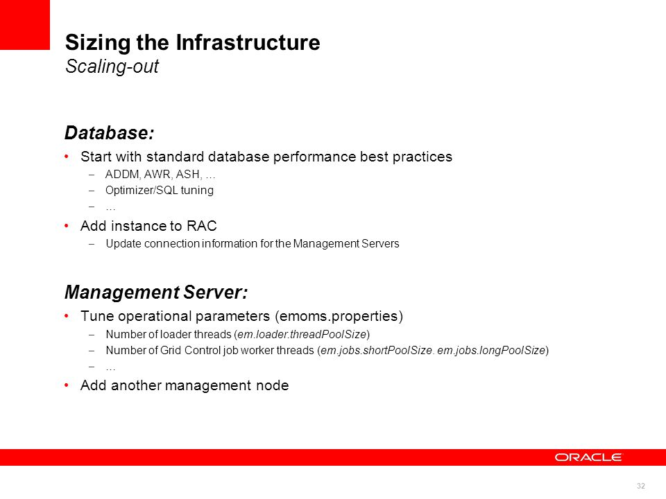 32 Sizing the Infrastructure Scaling-out Database: Start with standard database performance best practices – ADDM, AWR, ASH, … – Optimizer/SQL tuning – … Add instance to RAC – Update connection information for the Management Servers Management Server: Tune operational parameters (emoms.properties) – Number of loader threads (em.loader.threadPoolSize) – Number of Grid Control job worker threads (em.jobs.shortPoolSize.