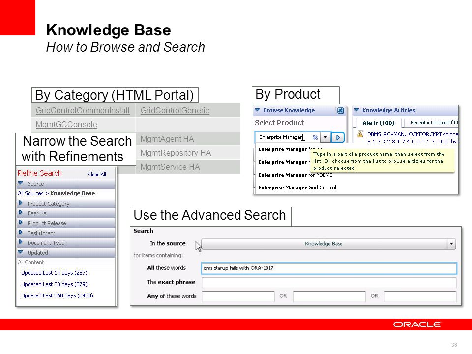 38 Knowledge Base How to Browse and Search By Product GridControlCommonInstallGridControlGeneric MgmtGCConsole MgmtAgentMgmtAgent HA MgmtRepositoryMgmtRepository HA MgmtServiceMgmtService HA By Category (HTML Portal) Narrow the Search with Refinements Use the Advanced Search