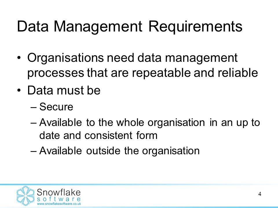 4 Data Management Requirements Organisations need data management processes that are repeatable and reliable Data must be –Secure –Available to the whole organisation in an up to date and consistent form –Available outside the organisation