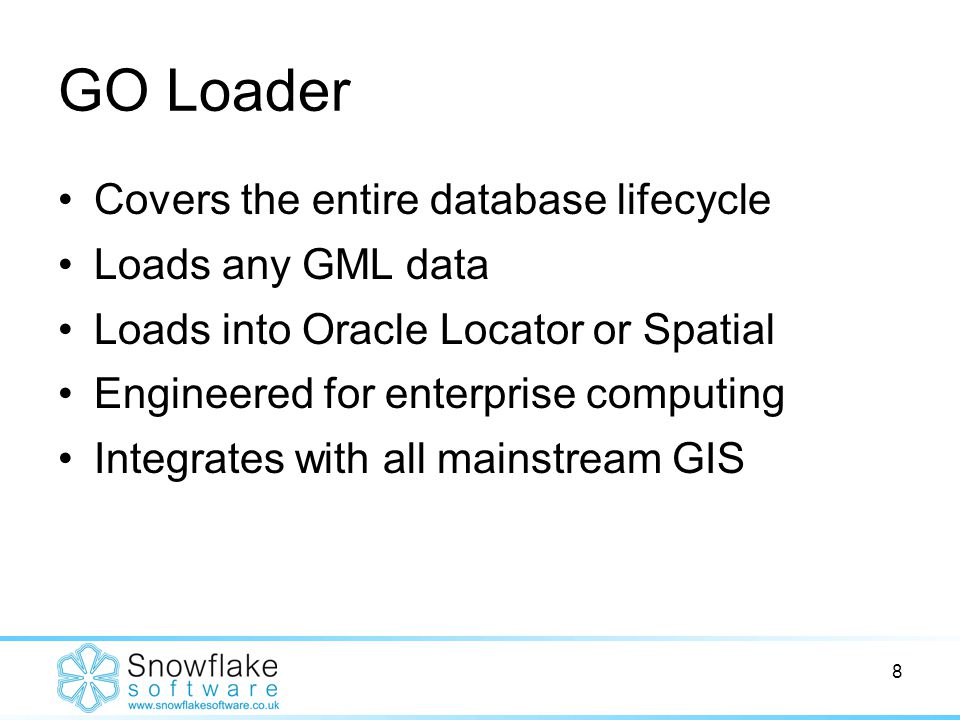 8 GO Loader Covers the entire database lifecycle Loads any GML data Loads into Oracle Locator or Spatial Engineered for enterprise computing Integrates with all mainstream GIS