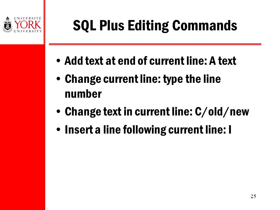 25 SQL Plus Editing Commands Add text at end of current line: A text Change current line: type the line number Change text in current line: C/old/new