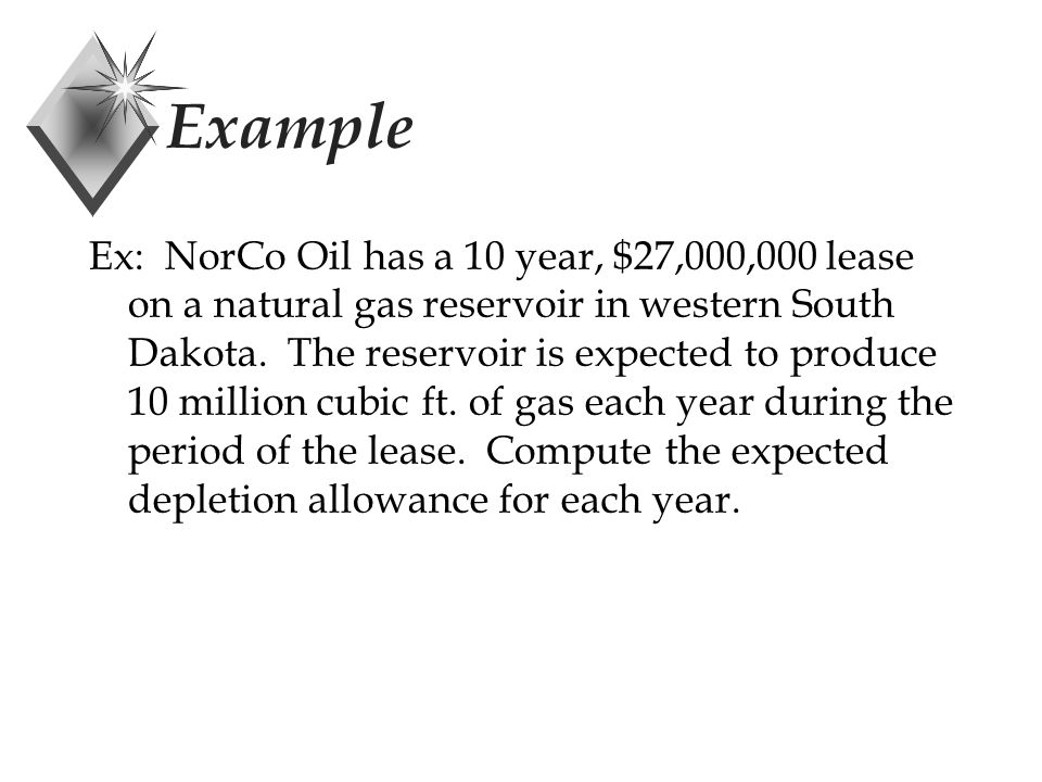 Example Ex: NorCo Oil has a 10 year, $27,000,000 lease on a natural gas reservoir in western South Dakota.