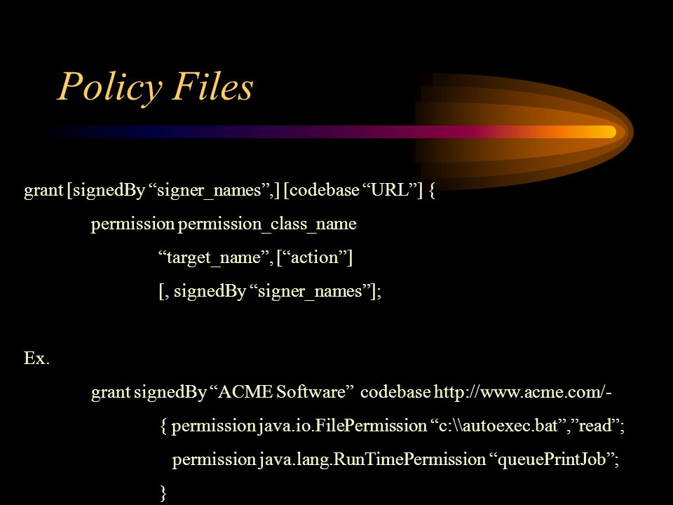 Policy Files grant [signedBy signer_names ,] [codebase URL ] { permission permission_class_name target_name , [ action ] [, signedBy signer_names ]; Ex.