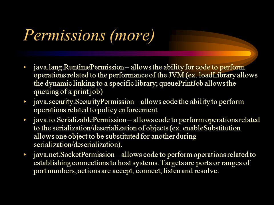 Permissions (more) java.lang.RuntimePermission – allows the ability for code to perform operations related to the performance of the JVM (ex.