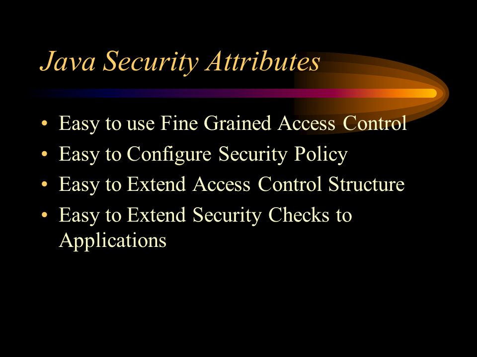 Java Security Attributes Easy to use Fine Grained Access Control Easy to Configure Security Policy Easy to Extend Access Control Structure Easy to Extend Security Checks to Applications
