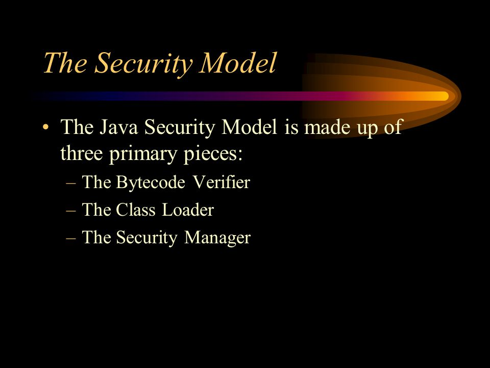 The Security Model The Java Security Model is made up of three primary pieces: –The Bytecode Verifier –The Class Loader –The Security Manager