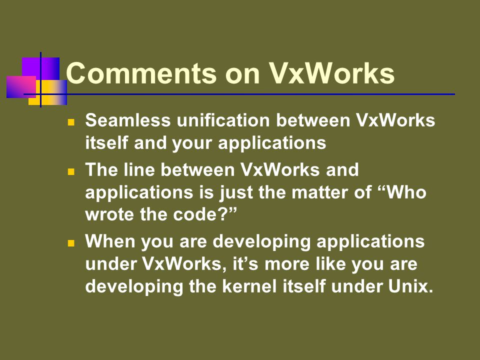 Comments on VxWorks Seamless unification between VxWorks itself and your applications The line between VxWorks and applications is just the matter of Who wrote the code When you are developing applications under VxWorks, it's more like you are developing the kernel itself under Unix.