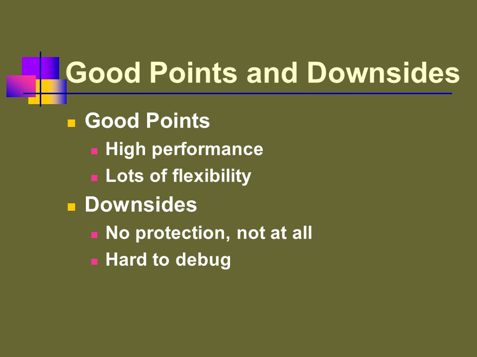 Good Points and Downsides Good Points High performance Lots of flexibility Downsides No protection, not at all Hard to debug