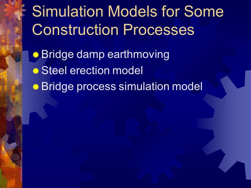 Simulation Models for Some Construction Processes  Bridge damp earthmoving  Steel erection model  Bridge process simulation model