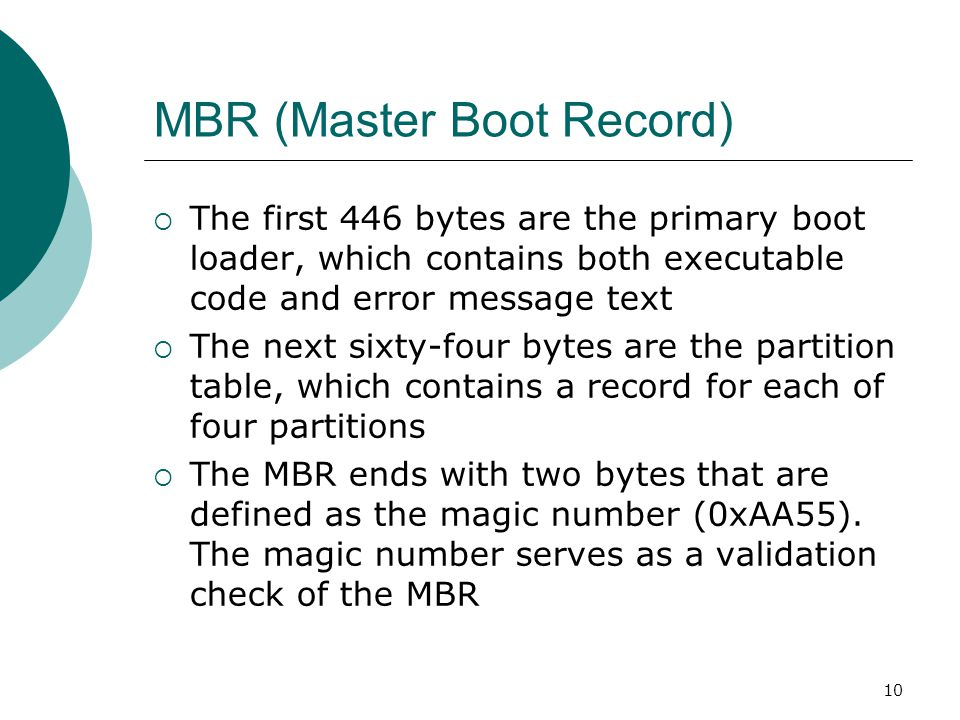 10 MBR (Master Boot Record)  The first 446 bytes are the primary boot loader, which contains both executable code and error message text  The next s
