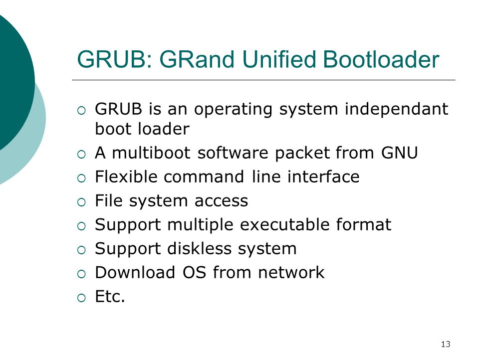 13 GRUB: GRand Unified Bootloader  GRUB is an operating system independant boot loader  A multiboot software packet from GNU  Flexible command line