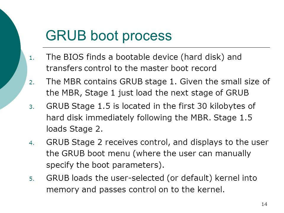 14 GRUB boot process 1. The BIOS finds a bootable device (hard disk) and transfers control to the master boot record 2. The MBR contains GRUB stage 1.