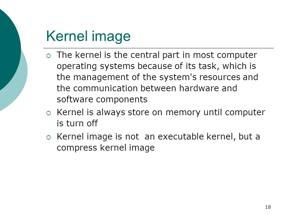 18 Kernel image  The kernel is the central part in most computer operating systems because of its task, which is the management of the system's resou