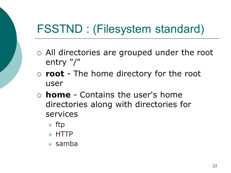 22 FSSTND : (Filesystem standard)  All directories are grouped under the root entry