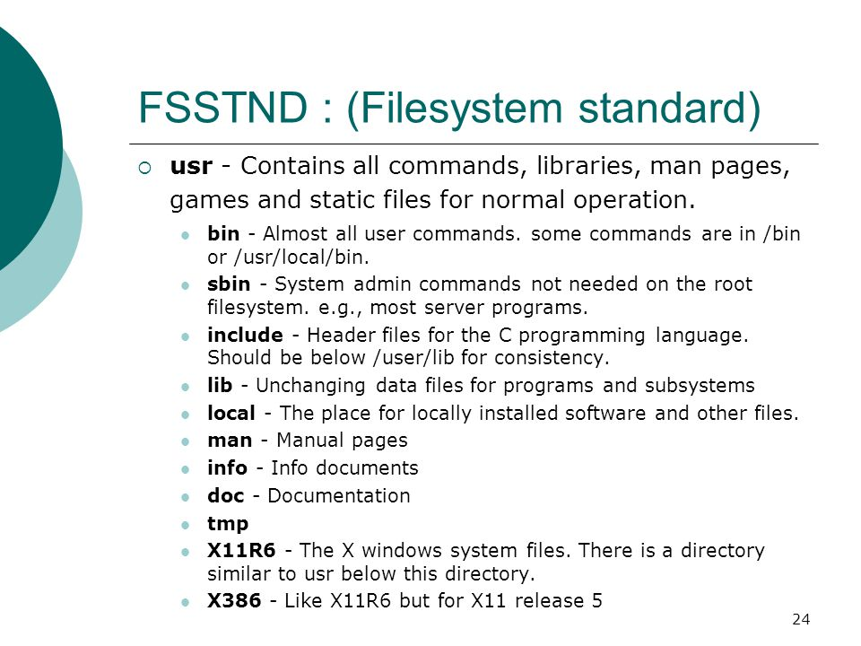 24 FSSTND : (Filesystem standard)  usr - Contains all commands, libraries, man pages, games and static files for normal operation. bin - Almost all u