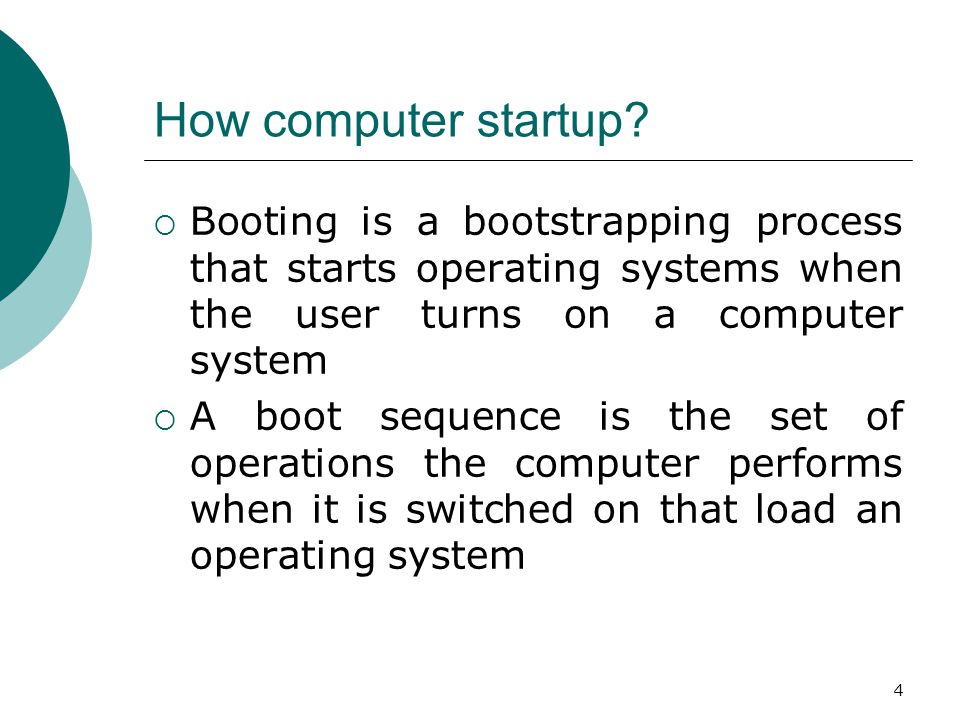 4 How computer startup?  Booting is a bootstrapping process that starts operating systems when the user turns on a computer system  A boot sequence