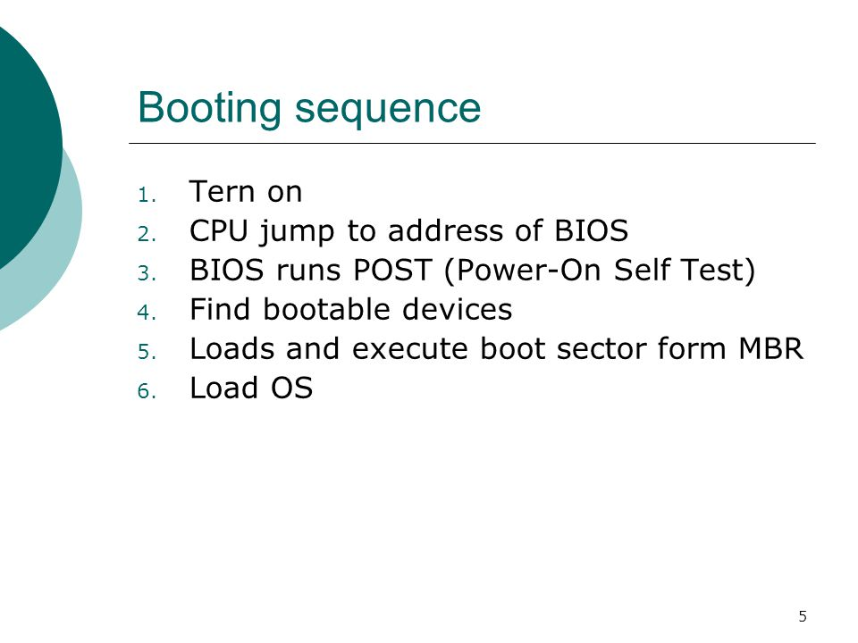 5 Booting sequence 1. Tern on 2. CPU jump to address of BIOS 3. BIOS runs POST (Power-On Self Test) 4. Find bootable devices 5. Loads and execute boot