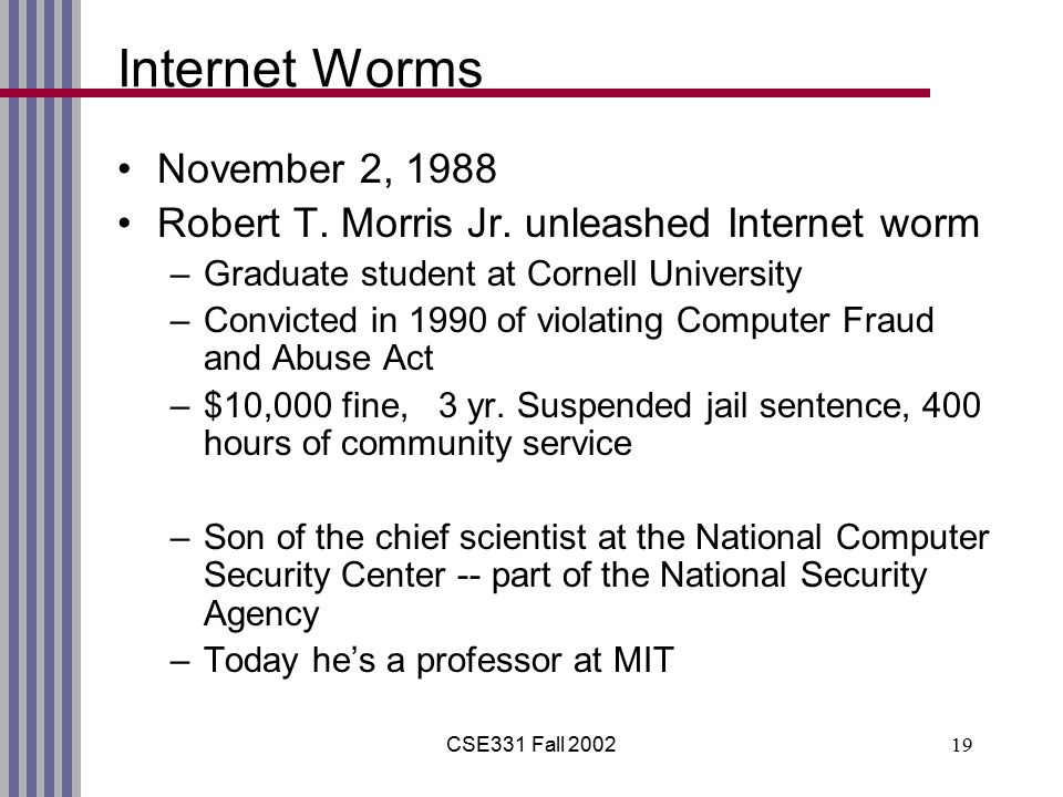 CSE331 Fall 200219 Internet Worms November 2, 1988 Robert T. Morris Jr. unleashed Internet worm –Graduate student at Cornell University –Convicted in