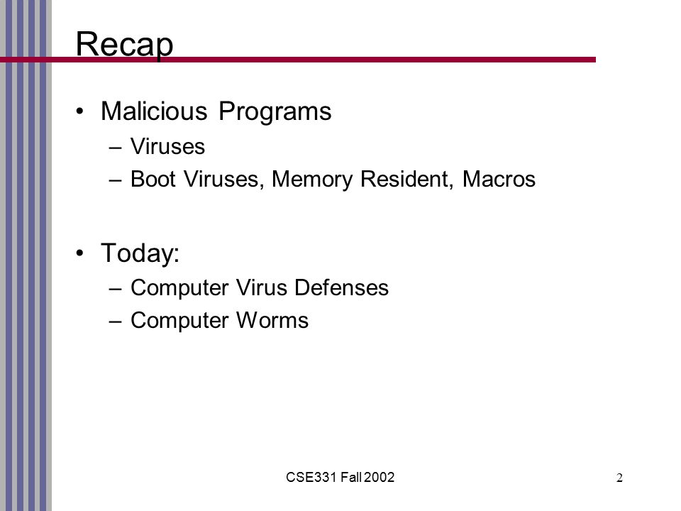 CSE331 Fall 20022 Recap Malicious Programs –Viruses –Boot Viruses, Memory Resident, Macros Today: –Computer Virus Defenses –Computer Worms