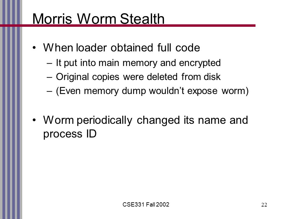 CSE331 Fall 200222 Morris Worm Stealth When loader obtained full code –It put into main memory and encrypted –Original copies were deleted from disk –(Even memory dump wouldn't expose worm) Worm periodically changed its name and process ID