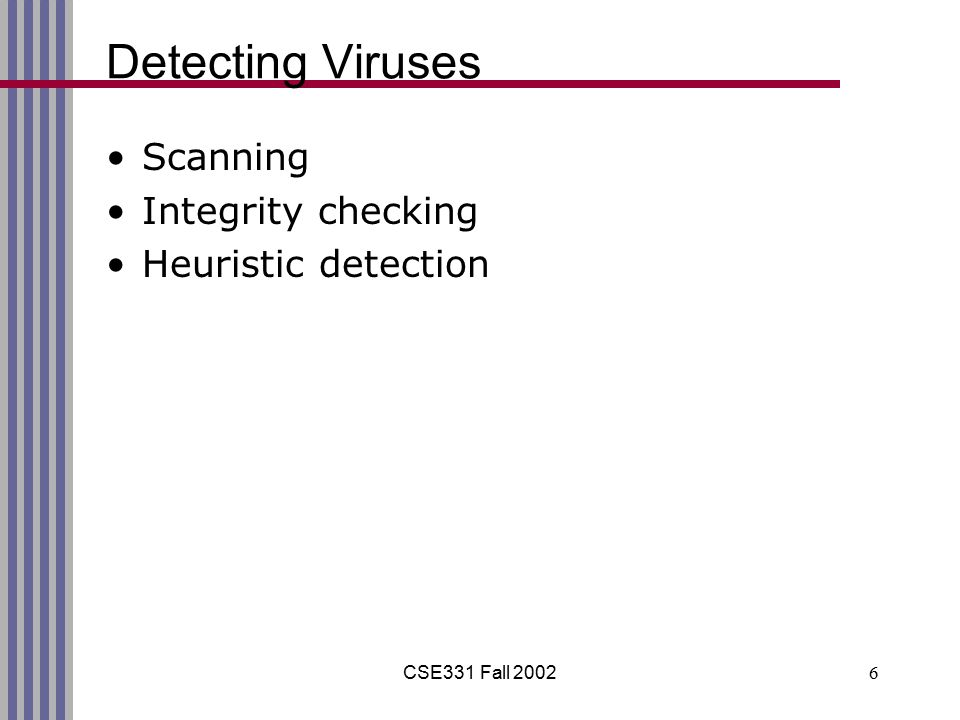 CSE331 Fall 20026 Detecting Viruses Scanning Integrity checking Heuristic detection
