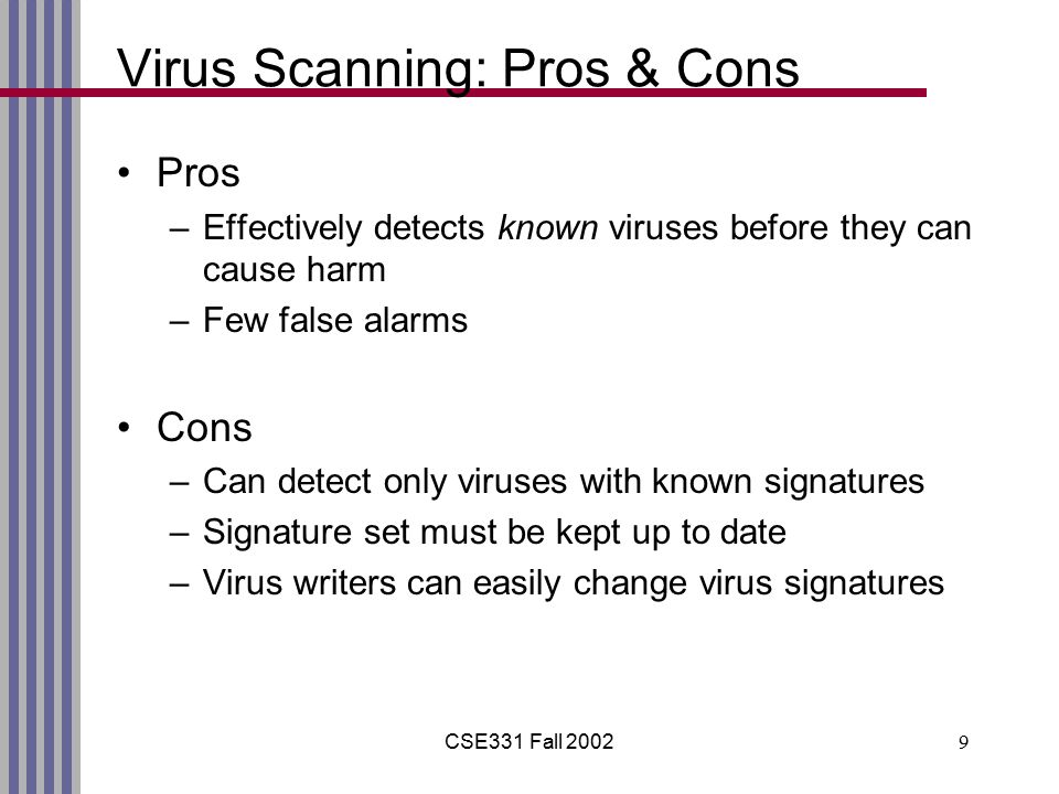 CSE331 Fall 20029 Virus Scanning: Pros & Cons Pros –Effectively detects known viruses before they can cause harm –Few false alarms Cons –Can detect only viruses with known signatures –Signature set must be kept up to date –Virus writers can easily change virus signatures