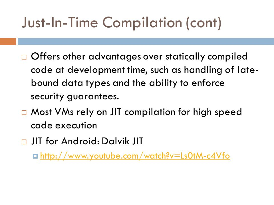 Just-In-Time Compilation(cont)  Offers other advantages over statically compiled code at development time, such as handling of late- bound data types and the ability to enforce security guarantees.