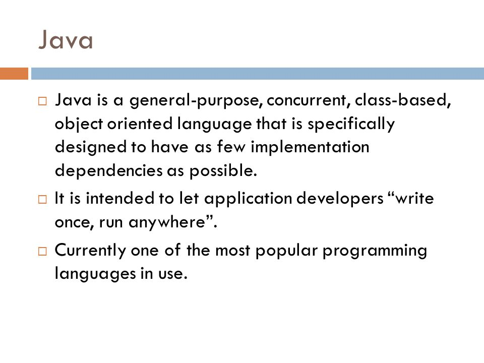 Java  Java is a general-purpose, concurrent, class-based, object oriented language that is specifically designed to have as few implementation dependencies as possible.